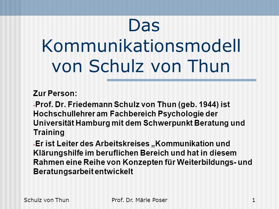 Schulz von ThunProf. Dr. Märle Poser1 Das Kommunikationsmodell von Schulz von Thun Zur Person: - Prof. Dr. Friedemann Schulz von Thun (geb. 1944) ist