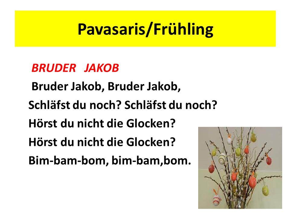 Pavasaris/Frühling BRUDER JAKOB Bruder Jakob, Bruder Jakob, Schläfst du noch? Hörst du nicht die Glocken? Bim-bam-bom, bim-bam,bom.