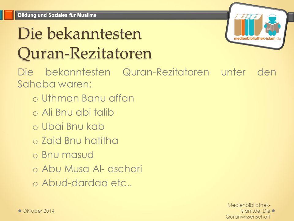 Bildung und Soziales für Muslime Die bekanntesten Quran-Rezitatoren Die bekanntesten Quran-Rezitatoren unter den Sahaba waren: o Uthman Banu affan o Ali Bnu abi talib o Ubai Bnu kab o Zaid Bnu hatitha o Bnu masud o Abu Musa Al- aschari o Abud-dardaa etc..