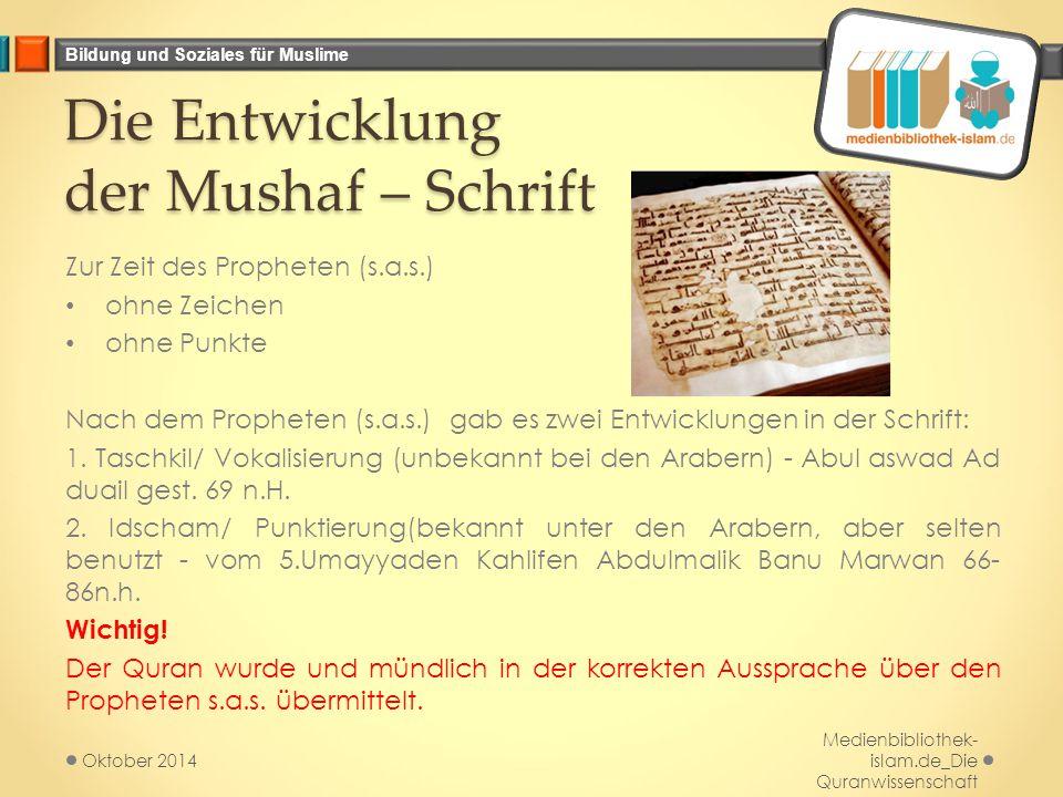 Bildung und Soziales für Muslime Die Entwicklung der Mushaf – Schrift Zur Zeit des Propheten (s.a.s.) ohne Zeichen ohne Punkte Nach dem Propheten (s.a.s.) gab es zwei Entwicklungen in der Schrift: 1.