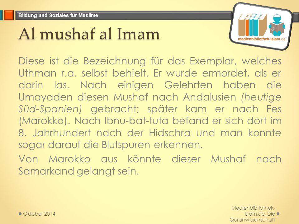Bildung und Soziales für Muslime Al mushaf al Imam Diese ist die Bezeichnung für das Exemplar, welches Uthman r.a. selbst behielt. Er wurde ermordet,