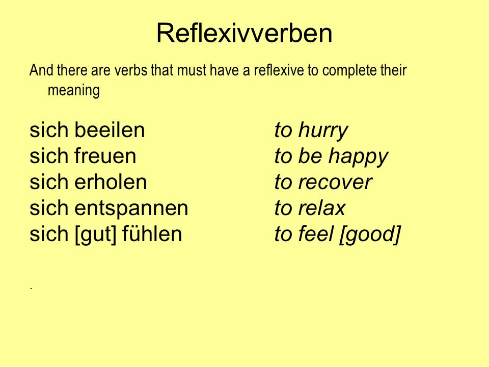 Reflexivverben And there are verbs that must have a reflexive to complete their meaning sich beeilento hurry sich freuento be happy sich erholento rec