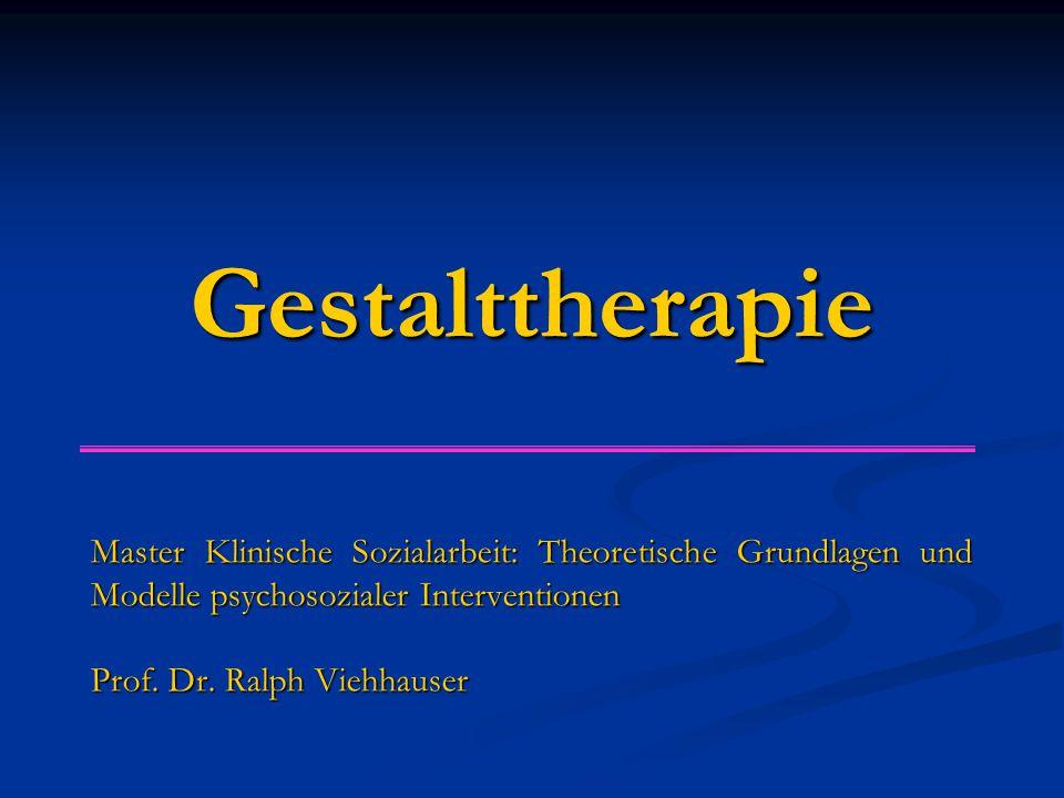 Gestalttherapie Master Klinische Sozialarbeit: Theoretische Grundlagen und Modelle psychosozialer Interventionen Prof. Dr. Ralph Viehhauser