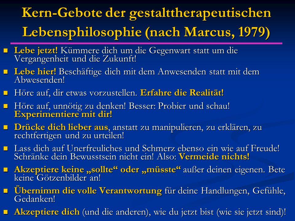 Kern-Gebote der gestalttherapeutischen Lebensphilosophie (nach Marcus, 1979) Lebe jetzt! Kümmere dich um die Gegenwart statt um die Vergangenheit und
