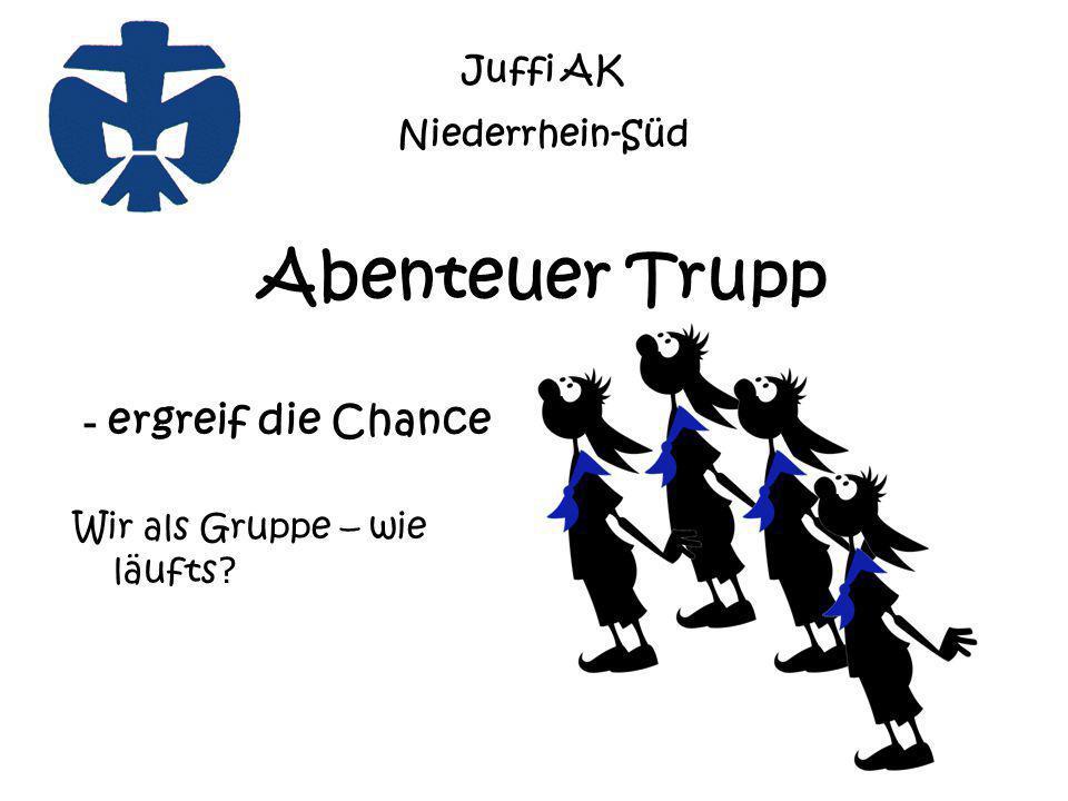 Abenteuer Trupp - ergreif die Chance Wir als Gruppe – wie läufts ? Juffi AK Niederrhein-Süd