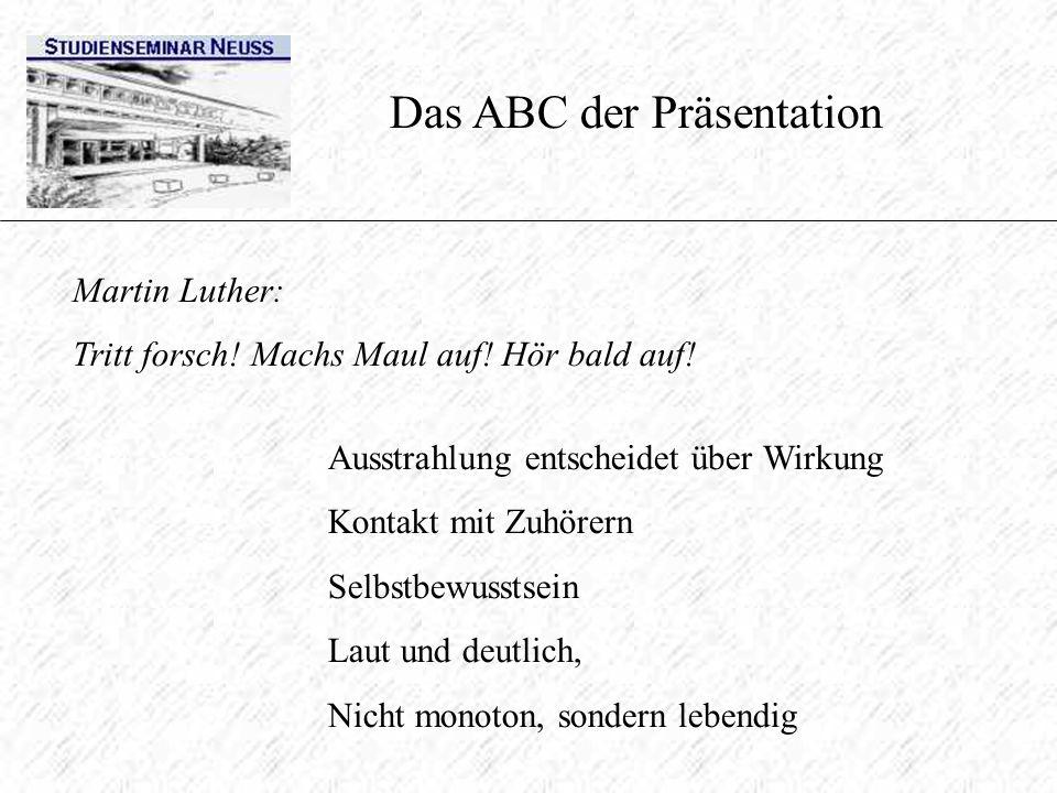 Das ABC der Präsentation Martin Luther: Tritt forsch! Machs Maul auf! Hör bald auf! Ausstrahlung entscheidet über Wirkung Kontakt mit Zuhörern Selbstb