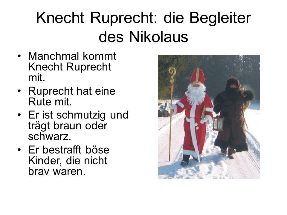 Knecht Ruprecht: die Begleiter des Nikolaus Manchmal kommt Knecht Ruprecht mit. Ruprecht hat eine Rute mit. Er ist schmutzig und trägt braun oder schw