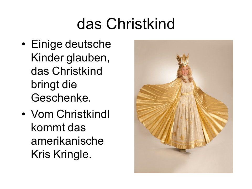 das Christkind Einige deutsche Kinder glauben, das Christkind bringt die Geschenke. Vom Christkindl kommt das amerikanische Kris Kringle.
