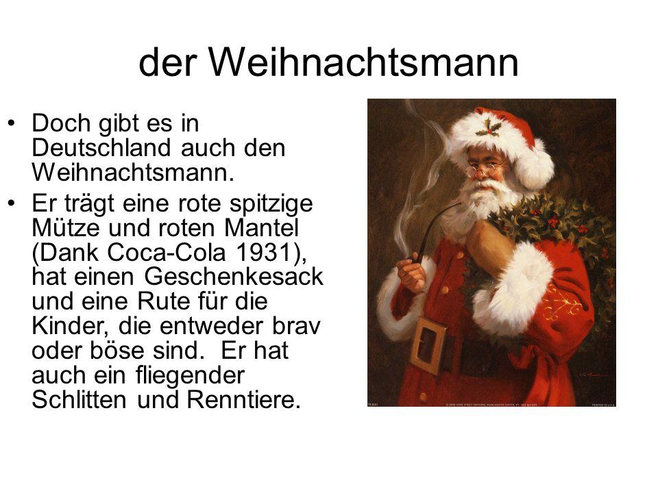 der Weihnachtsmann Doch gibt es in Deutschland auch den Weihnachtsmann. Er trägt eine rote spitzige Mütze und roten Mantel (Dank Coca-Cola 1931), hat