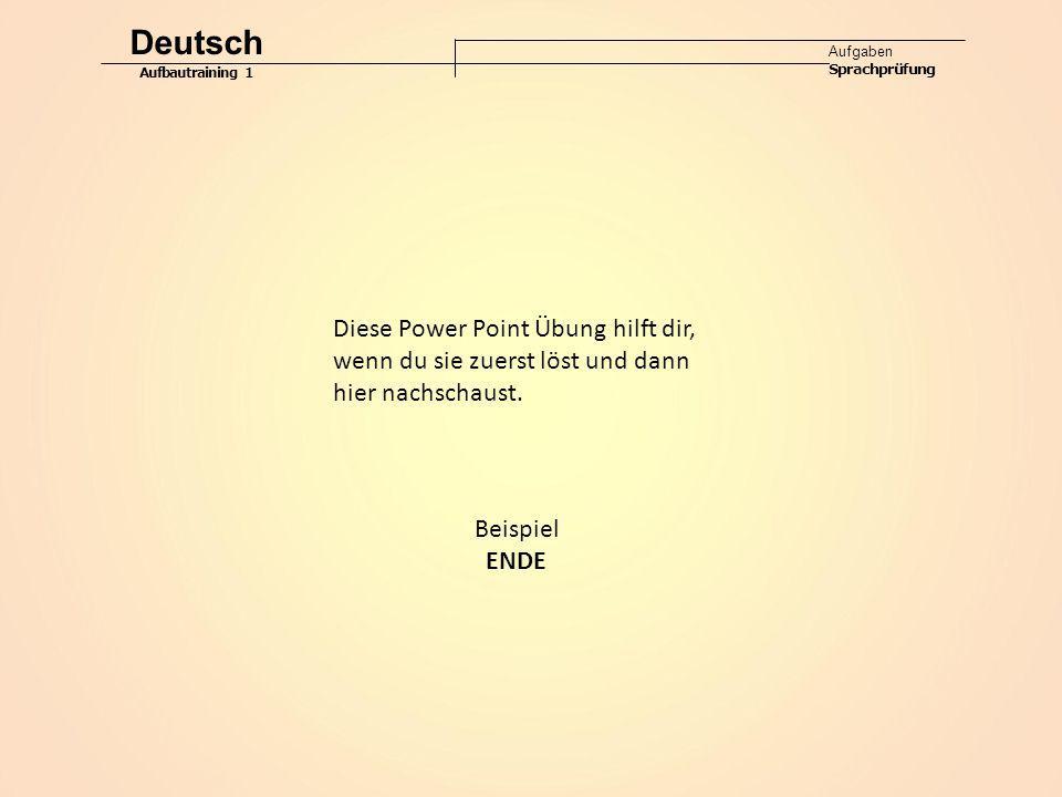 Deutsch Aufgaben Sprachprüfung Aufbautraining 1 Diese Power Point Übung hilft dir, wenn du sie zuerst löst und dann hier nachschaust. Beispiel ENDE