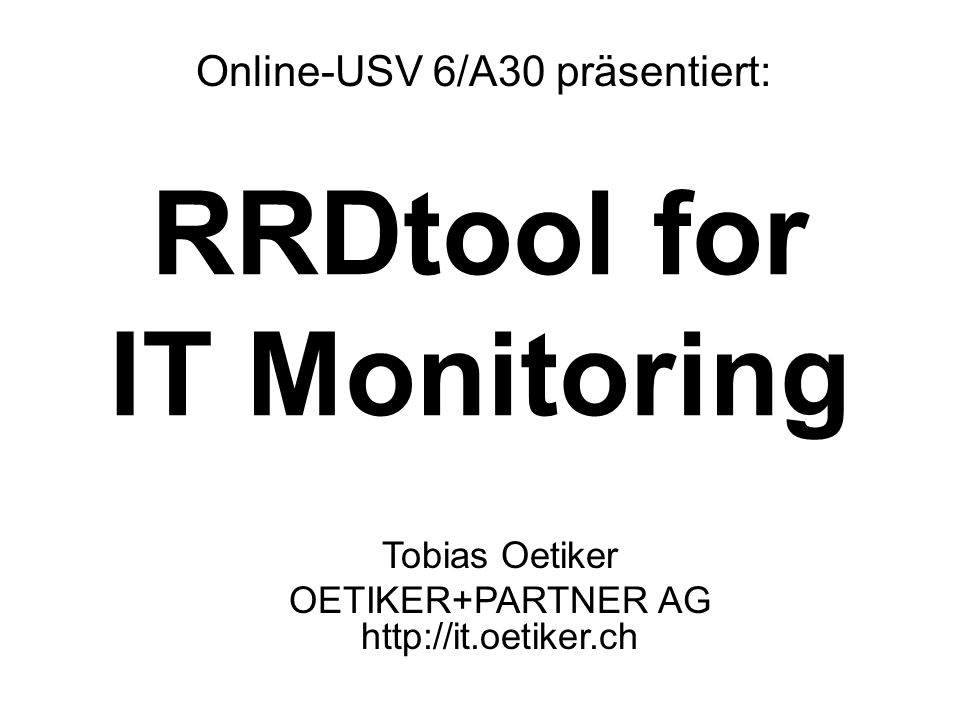 RRDtool for IT Monitoring Online-USV 6/A30 präsentiert: Tobias Oetiker OETIKER+PARTNER AG http://it.oetiker.ch