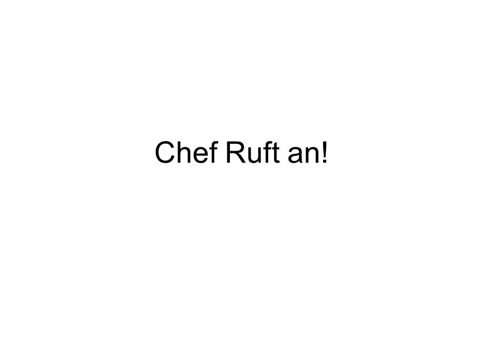 Chef Ruft an!
