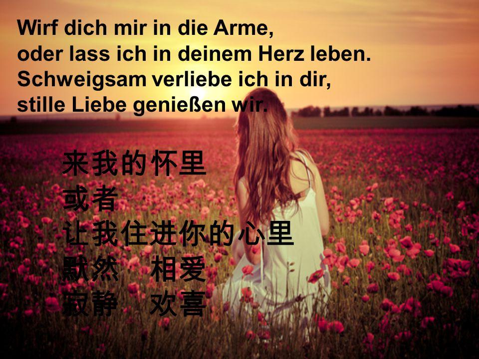 Wirf dich mir in die Arme, oder lass ich in deinem Herz leben.