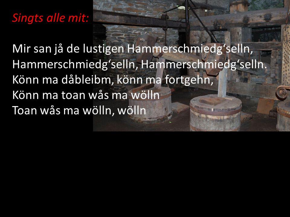 Singts alle mit: Mir san jå de lustigen Hammerschmiedg'selln, Hammerschmiedg'selln, Hammerschmiedg'selln. Könn ma dåbleibm, könn ma fortgehn, Könn ma
