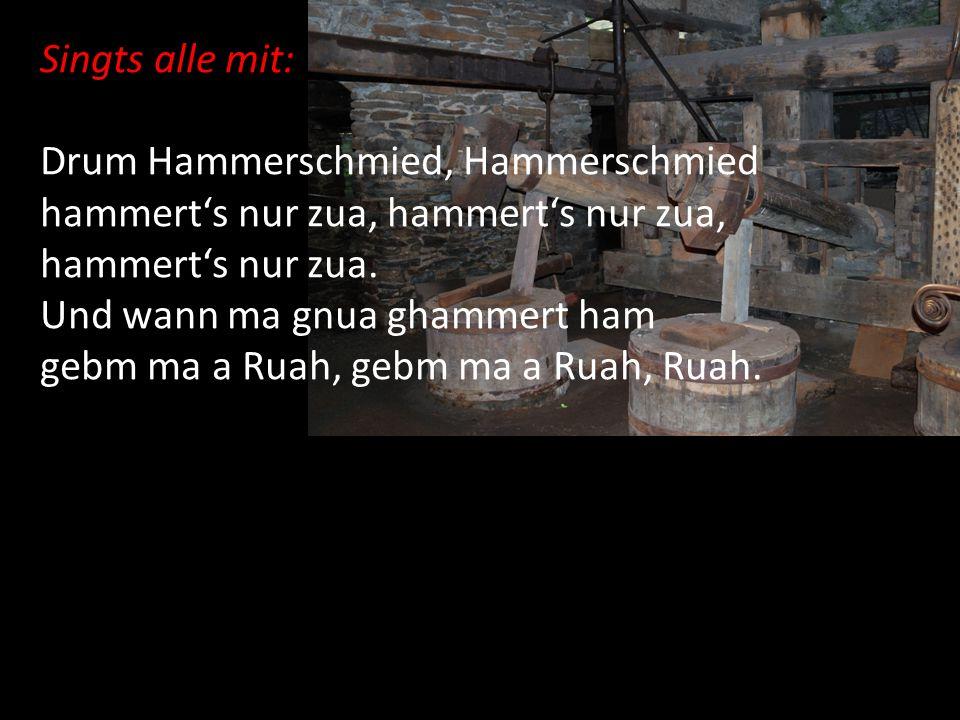Singts alle mit: Drum Hammerschmied, Hammerschmied hammert's nur zua, hammert's nur zua. Und wann ma gnua ghammert ham gebm ma a Ruah, gebm ma a Ruah,