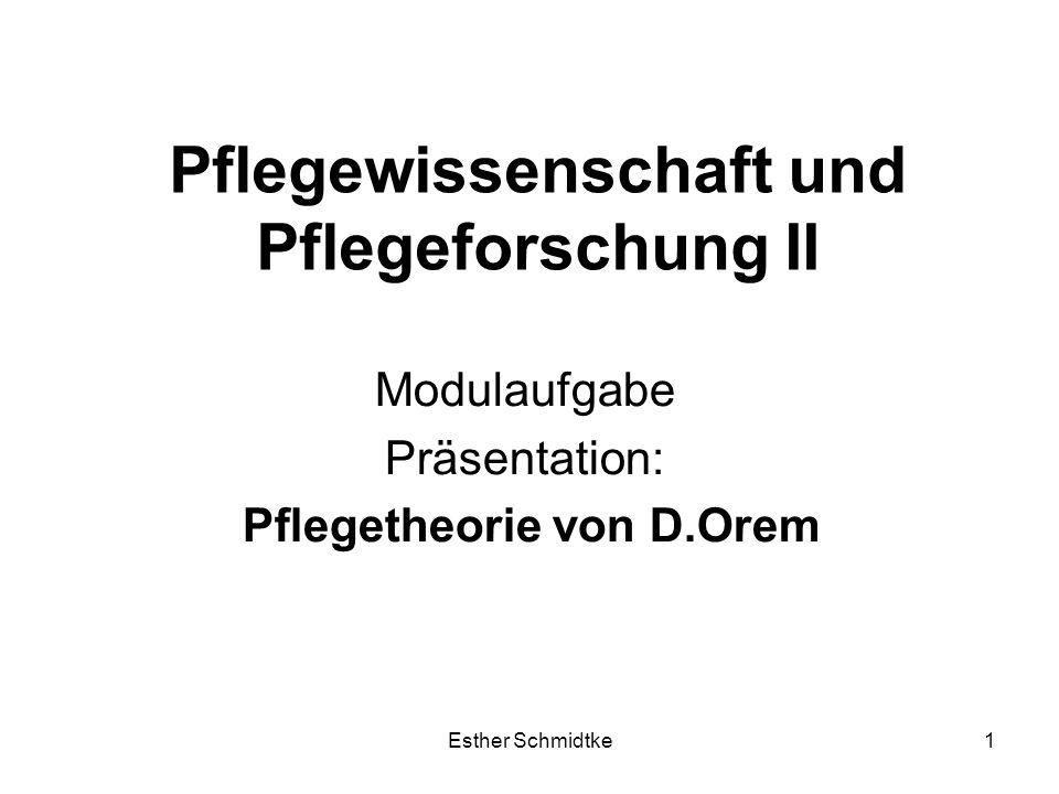 Esther Schmidtke1 Pflegewissenschaft und Pflegeforschung II Modulaufgabe Präsentation: Pflegetheorie von D.Orem