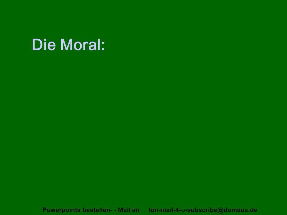 Powerpoints bestellen- - Mail an fun-mail-4-u-subscribe@domeus.de Die Moral: