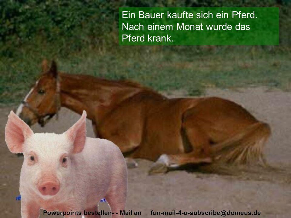 Powerpoints bestellen- - Mail an fun-mail-4-u-subscribe@domeus.de Ein Bauer kaufte sich ein Pferd. Nach einem Monat wurde das Pferd krank.