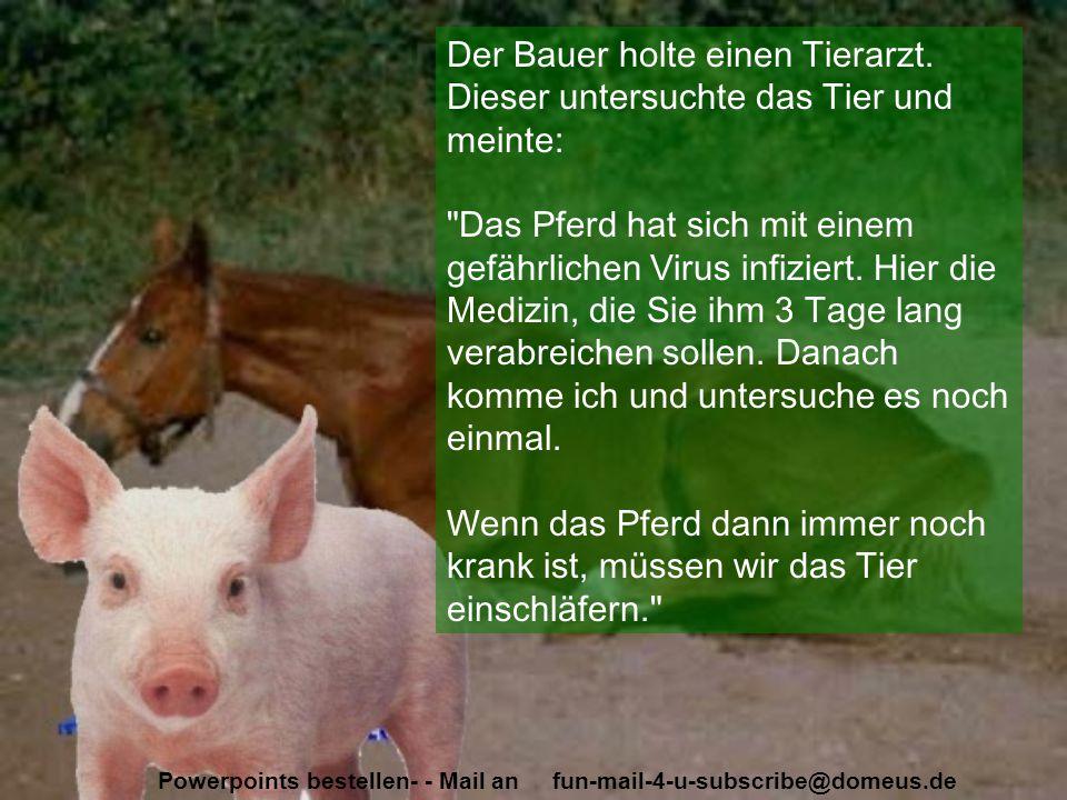 Powerpoints bestellen- - Mail an fun-mail-4-u-subscribe@domeus.de Der Bauer holte einen Tierarzt. Dieser untersuchte das Tier und meinte: