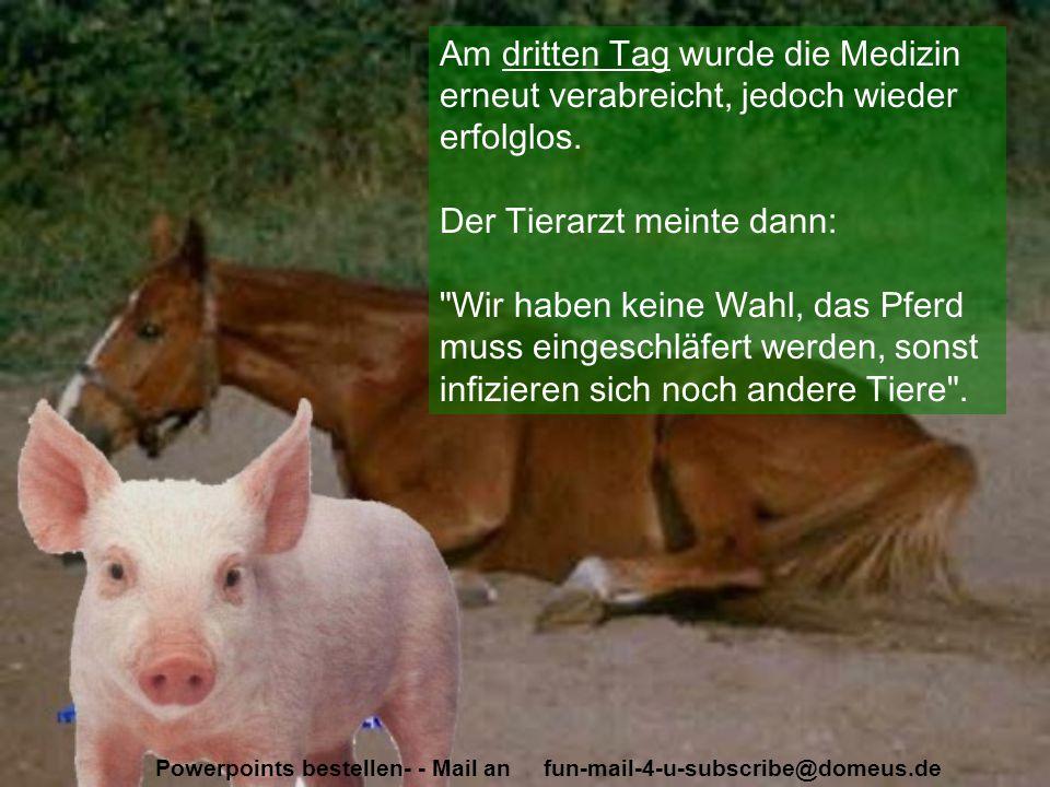 Powerpoints bestellen- - Mail an fun-mail-4-u-subscribe@domeus.de Die Sau hat alles gehört, rannte zum Pferd und schrie: Komm doch, steh auf, der Tierarzt ist da, jetzt oder nie!!! Plötzlich stand das Pferd auf und lief aus dem Stall.