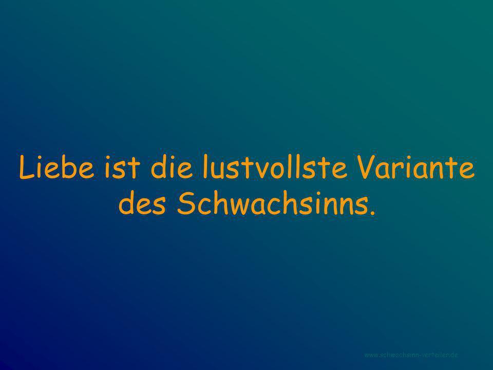 Liebe ist die lustvollste Variante des Schwachsinns. www.schwachsinn-verteiler.de