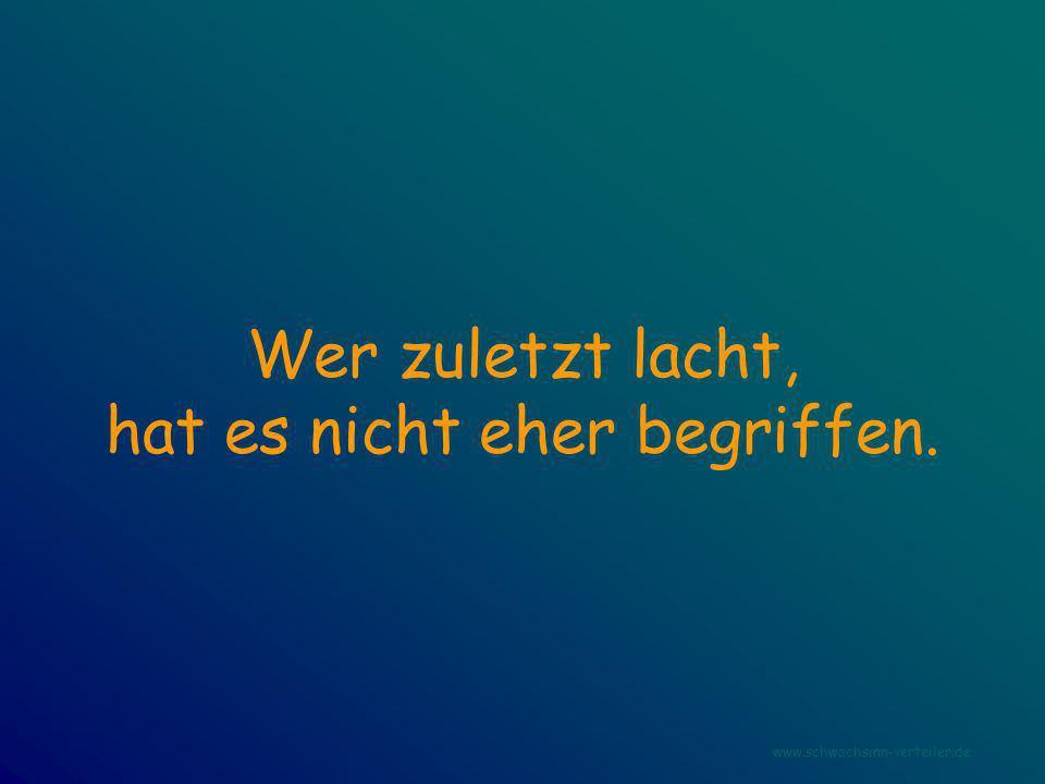Wer zuletzt lacht, hat es nicht eher begriffen. www.schwachsinn-verteiler.de
