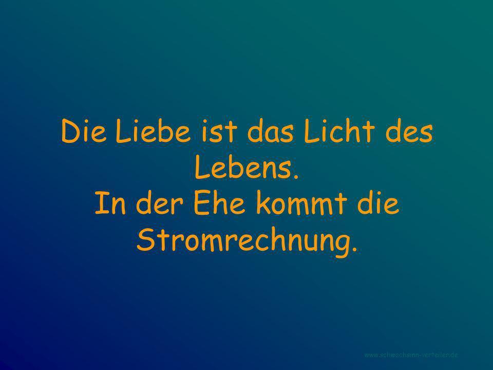Die Liebe ist das Licht des Lebens. In der Ehe kommt die Stromrechnung. www.schwachsinn-verteiler.de