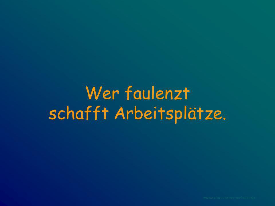 Wer faulenzt schafft Arbeitsplätze. www.schwachsinn-verteiler.de