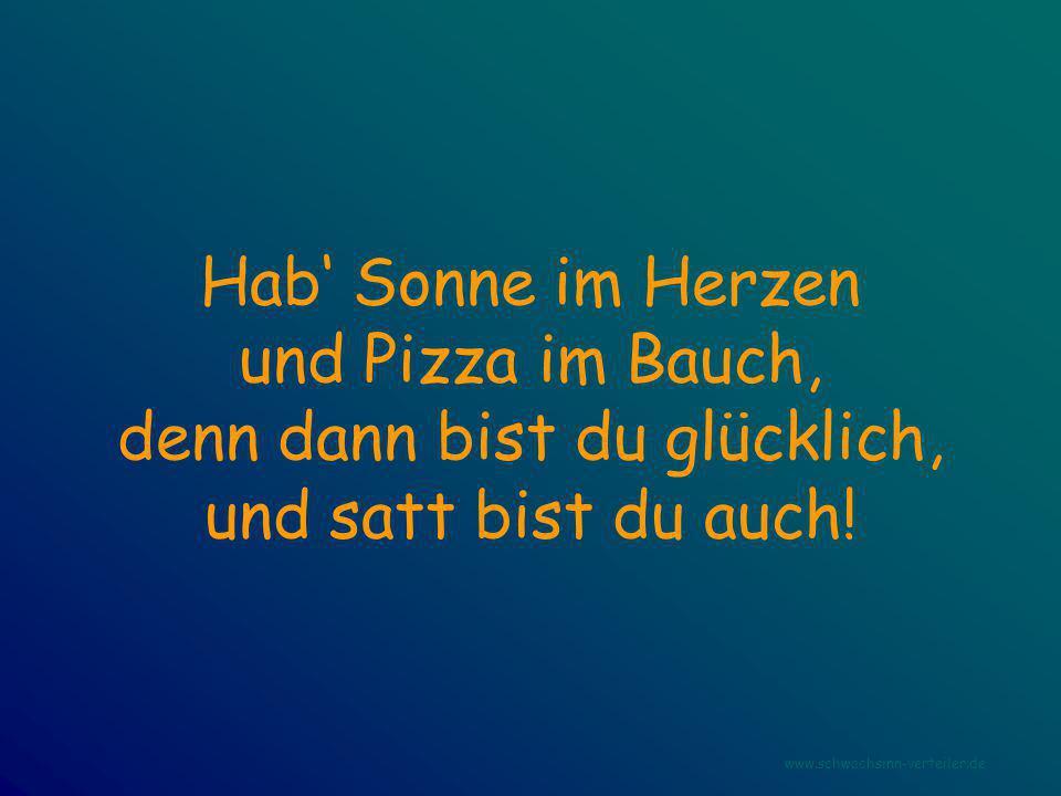 Hab' Sonne im Herzen und Pizza im Bauch, denn dann bist du glücklich, und satt bist du auch! www.schwachsinn-verteiler.de