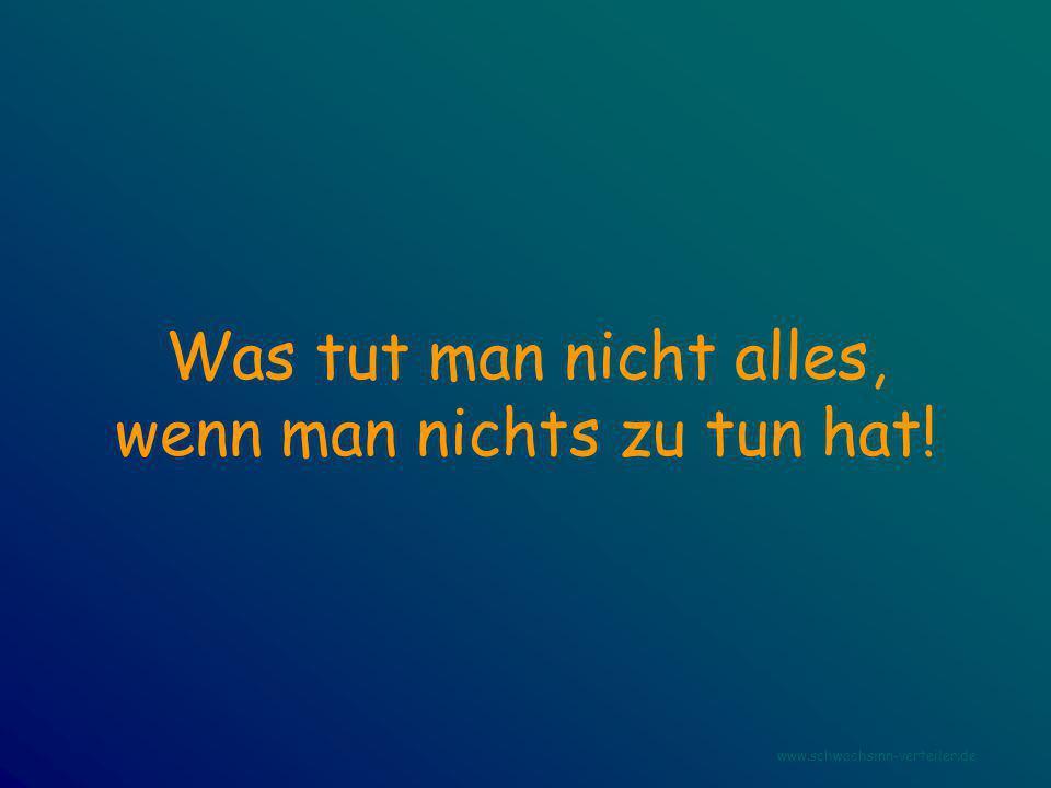 Was tut man nicht alles, wenn man nichts zu tun hat! www.schwachsinn-verteiler.de