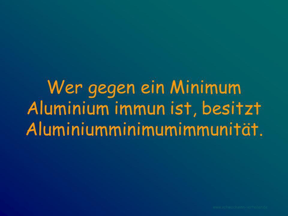 Wer gegen ein Minimum Aluminium immun ist, besitzt Aluminiumminimumimmunität. www.schwachsinn-verteiler.de