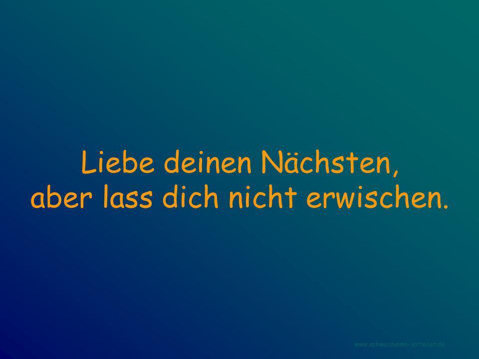 Liebe deinen Nächsten, aber lass dich nicht erwischen. www.schwachsinn-verteiler.de