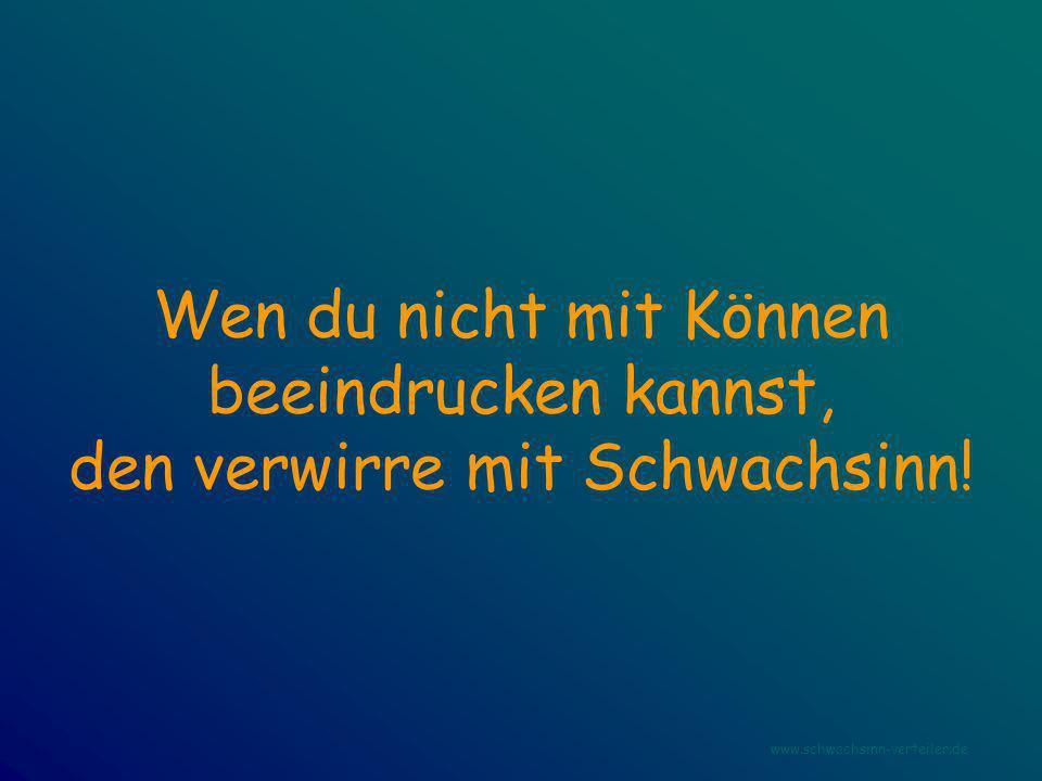 Wen du nicht mit Können beeindrucken kannst, den verwirre mit Schwachsinn! www.schwachsinn-verteiler.de