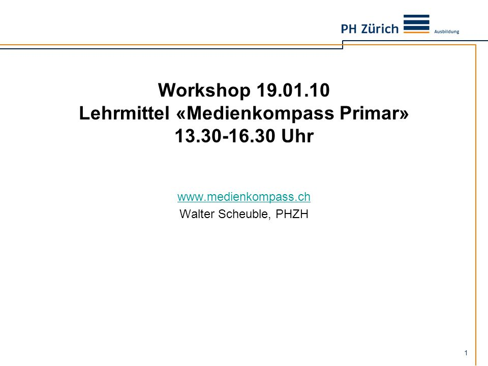 1 Workshop 19.01.10 Lehrmittel «Medienkompass Primar» 13.30-16.30 Uhr www.medienkompass.ch Walter Scheuble, PHZH
