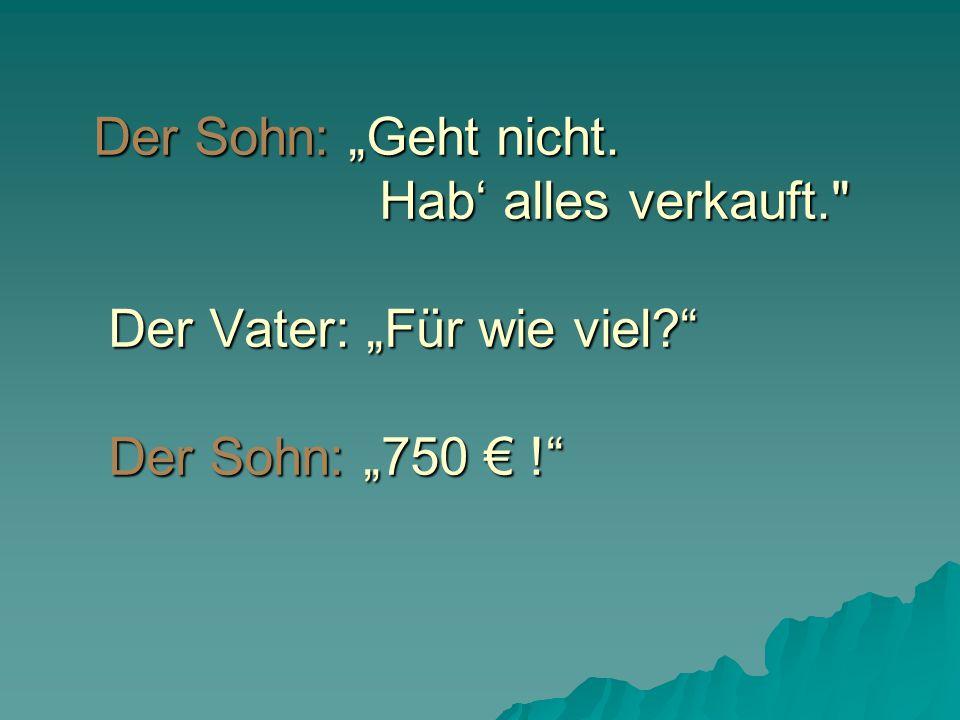"""Der Sohn: """"Geht nicht. Hab' alles verkauft. Der Vater: """"Für wie viel? Der Sohn: """"750 € !"""