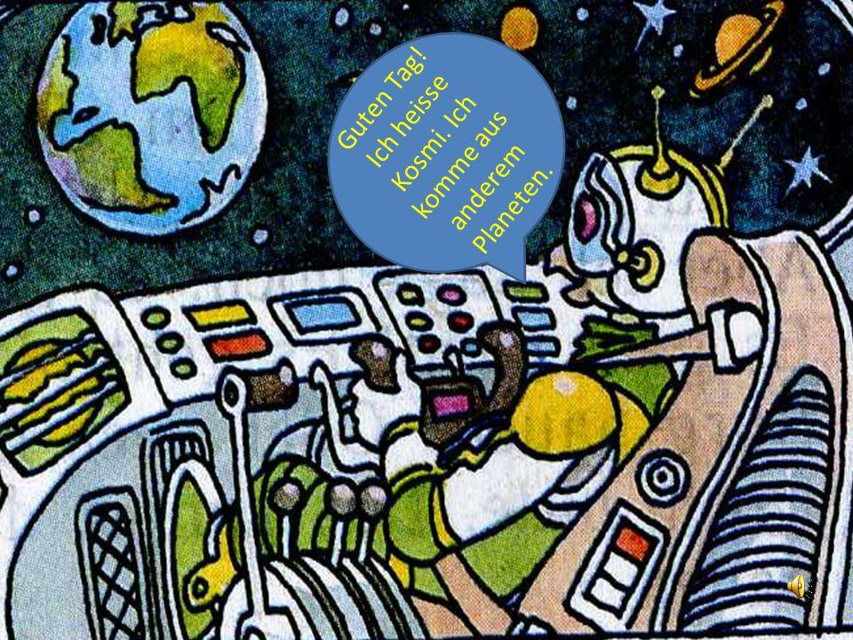 Guten Tag! Ich heisse Kosmi. Ich komme aus anderem Planeten.