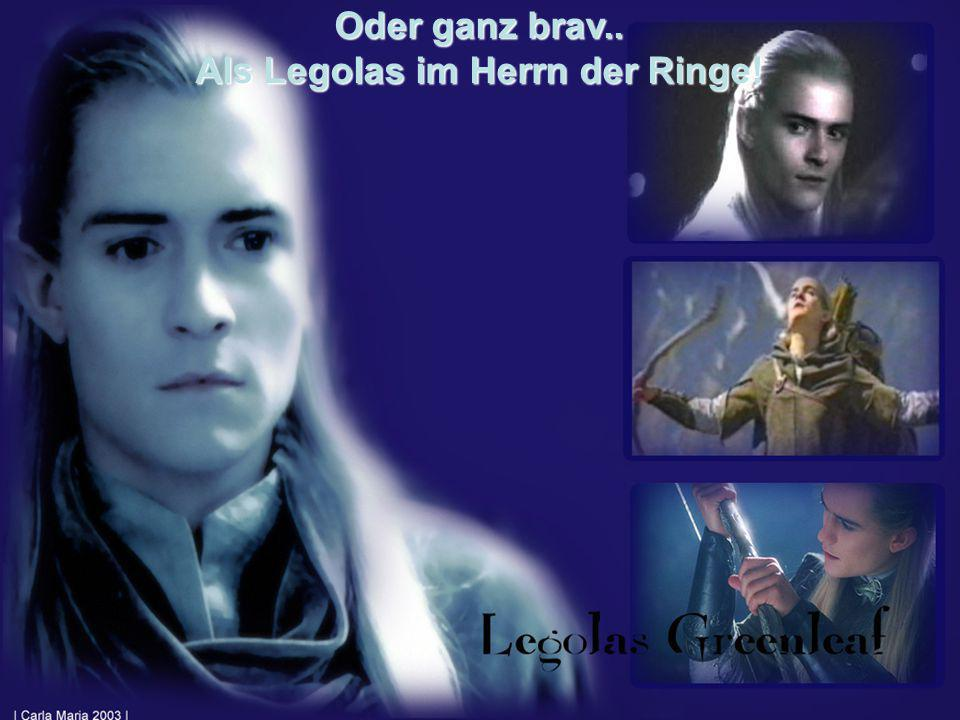 Oder ganz brav.. Als Legolas im Herrn der Ringe!