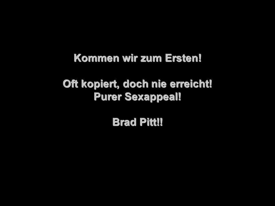 Kommen wir zum Ersten! Oft kopiert, doch nie erreicht! Purer Sexappeal! Brad Pitt!!