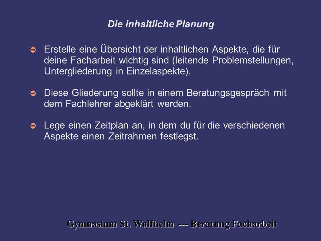 Gymnasium St. Wolfhelm --- Beratung Facharbeit Die inhaltliche Planung ➲ Erstelle eine Übersicht der inhaltlichen Aspekte, die für deine Facharbeit wi