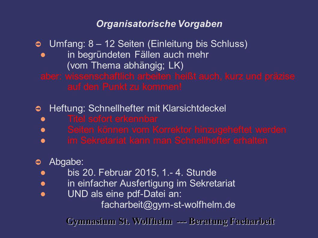 Gymnasium St. Wolfhelm --- Beratung Facharbeit Organisatorische Vorgaben ➲ Umfang: 8 – 12 Seiten (Einleitung bis Schluss) in begründeten Fällen auch m