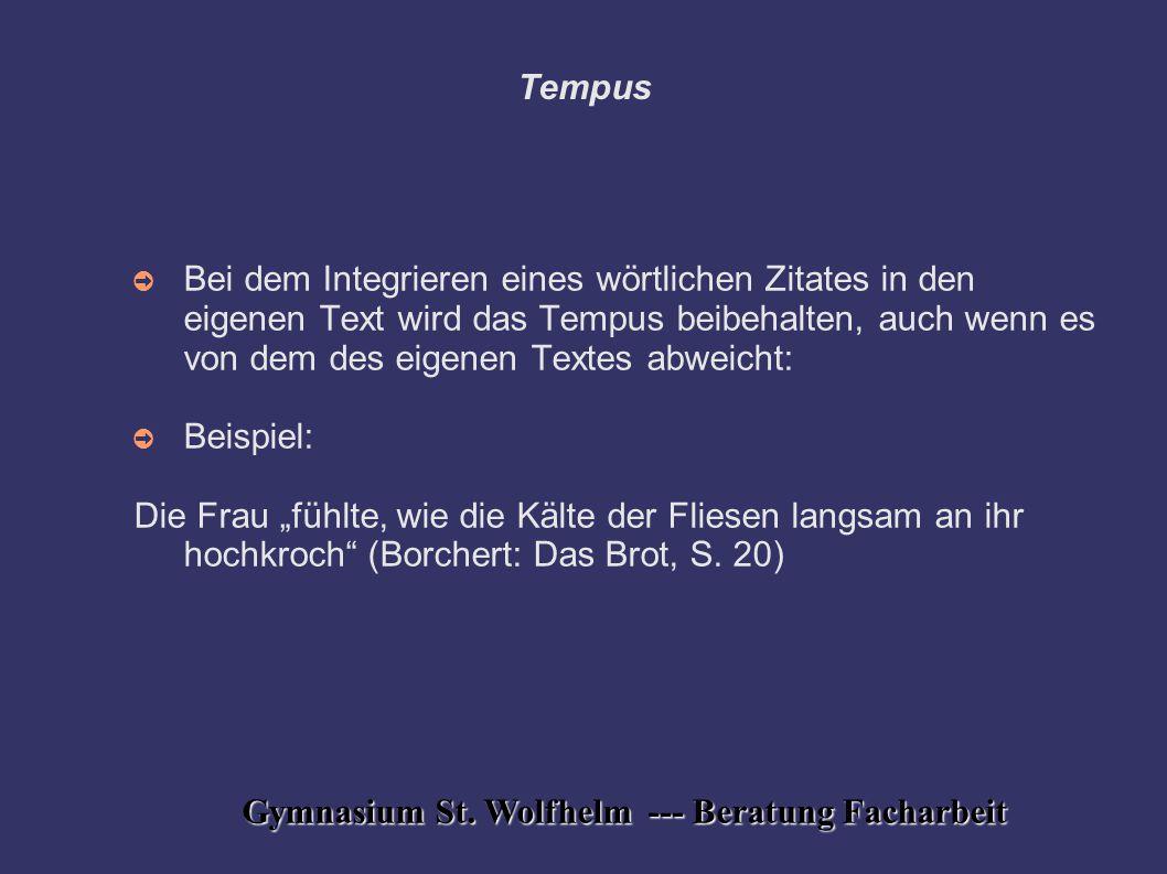 Gymnasium St. Wolfhelm --- Beratung Facharbeit Tempus ➲ Bei dem Integrieren eines wörtlichen Zitates in den eigenen Text wird das Tempus beibehalten,