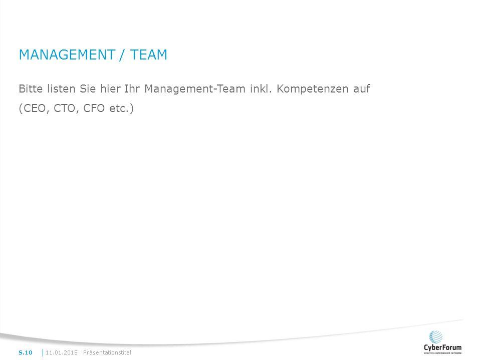 MANAGEMENT / TEAM Bitte listen Sie hier Ihr Management-Team inkl. Kompetenzen auf (CEO, CTO, CFO etc.) 11.01.2015PräsentationstitelS.10