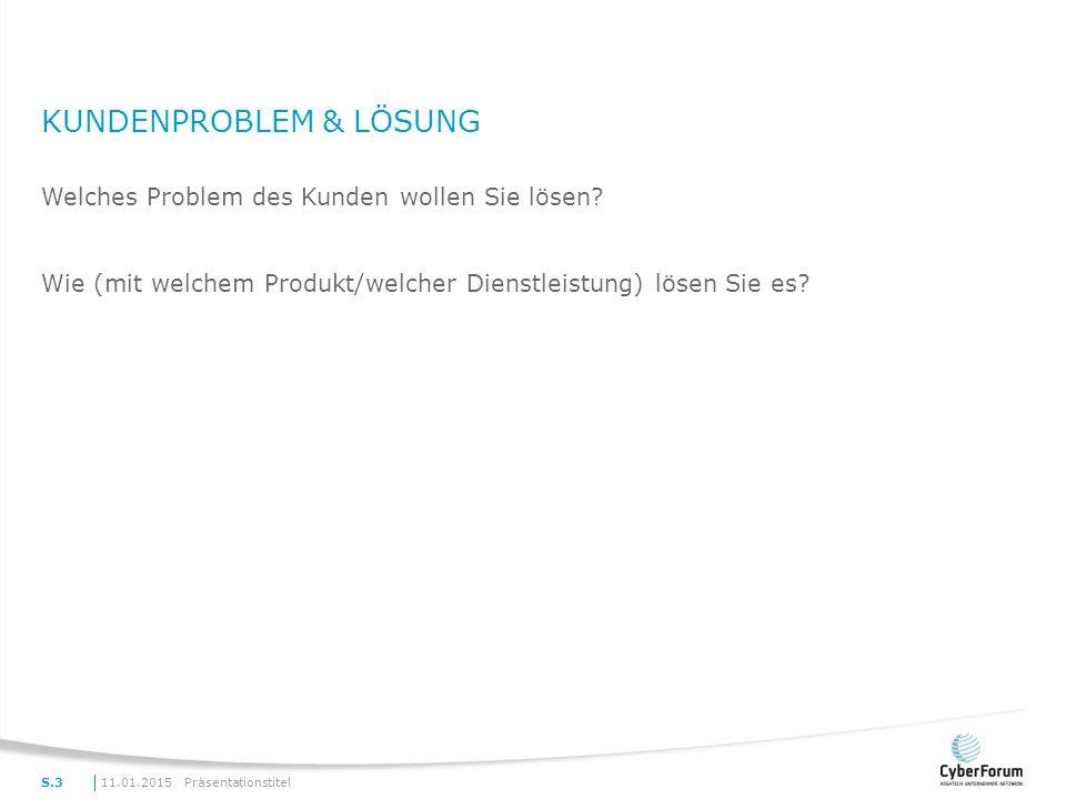 KUNDENPROBLEM & LÖSUNG Welches Problem des Kunden wollen Sie lösen? Wie (mit welchem Produkt/welcher Dienstleistung) lösen Sie es? 11.01.2015Präsentat
