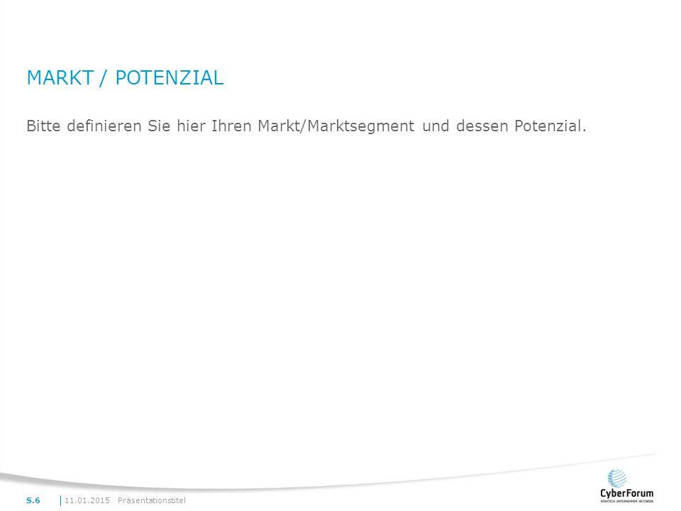 MARKT / POTENZIAL Bitte definieren Sie hier Ihren Markt/Marktsegment und dessen Potenzial. 11.01.2015PräsentationstitelS.6