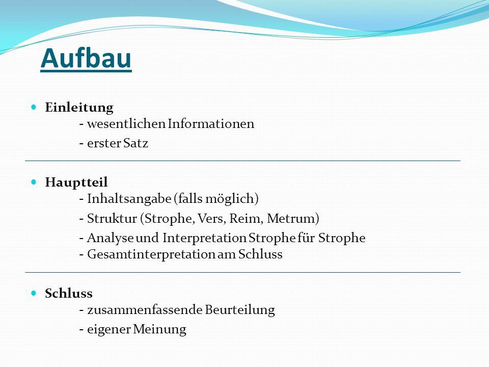 Aufbau Einleitung - wesentlichen Informationen - erster Satz Hauptteil - Inhaltsangabe (falls möglich) - Struktur (Strophe, Vers, Reim, Metrum) - Anal