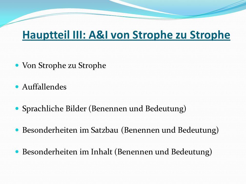 Hauptteil III: A&I von Strophe zu Strophe Von Strophe zu Strophe Auffallendes Sprachliche Bilder (Benennen und Bedeutung) Besonderheiten im Satzbau (B