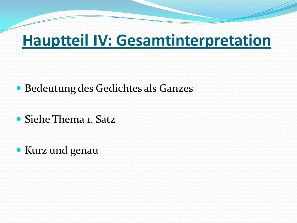 Hauptteil IV: Gesamtinterpretation Bedeutung des Gedichtes als Ganzes Siehe Thema 1. Satz Kurz und genau