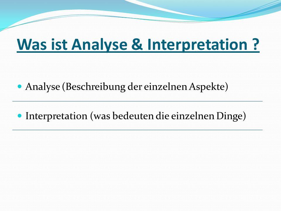 Was ist Analyse & Interpretation ? Analyse (Beschreibung der einzelnen Aspekte) Interpretation (was bedeuten die einzelnen Dinge)