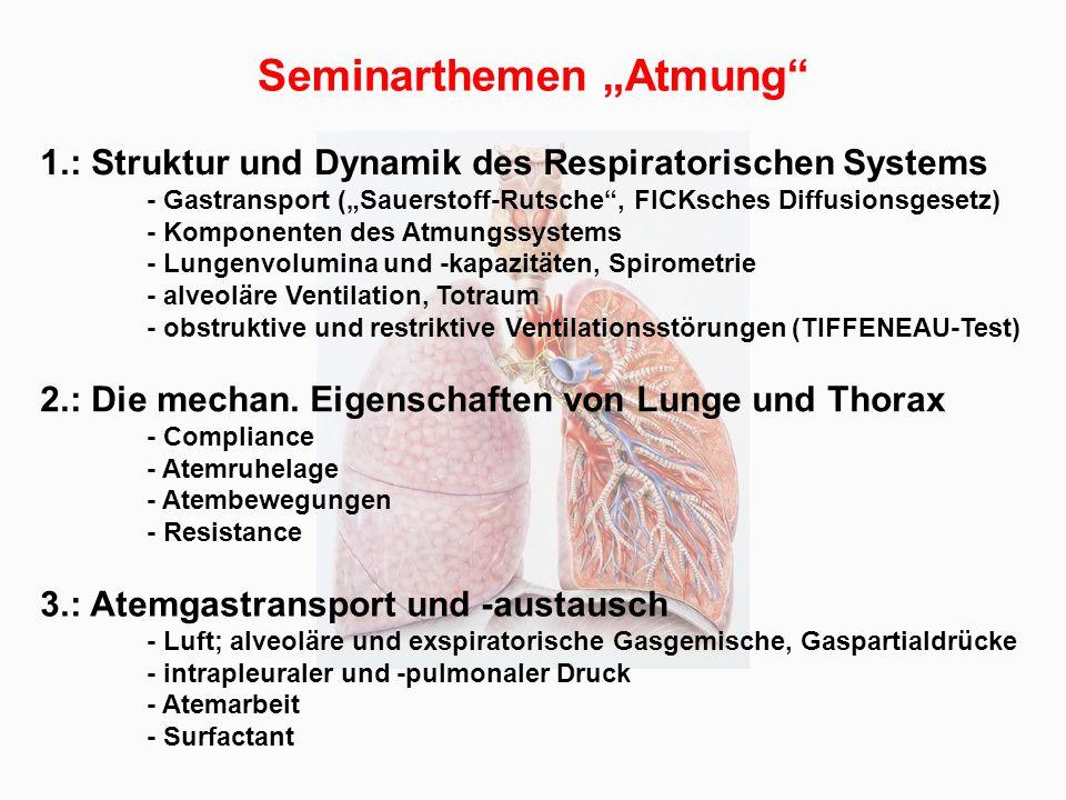"""1.: Struktur und Dynamik des Respiratorischen Systems - Gastransport (""""Sauerstoff-Rutsche , FICKsches Diffusionsgesetz) - Komponenten des Atmungssystems - Lungenvolumina und -kapazitäten, Spirometrie - alveoläre Ventilation, Totraum - obstruktive und restriktive Ventilationsstörungen (TIFFENEAU-Test) Seminarthemen """"Atmung 2.: Die mechan."""