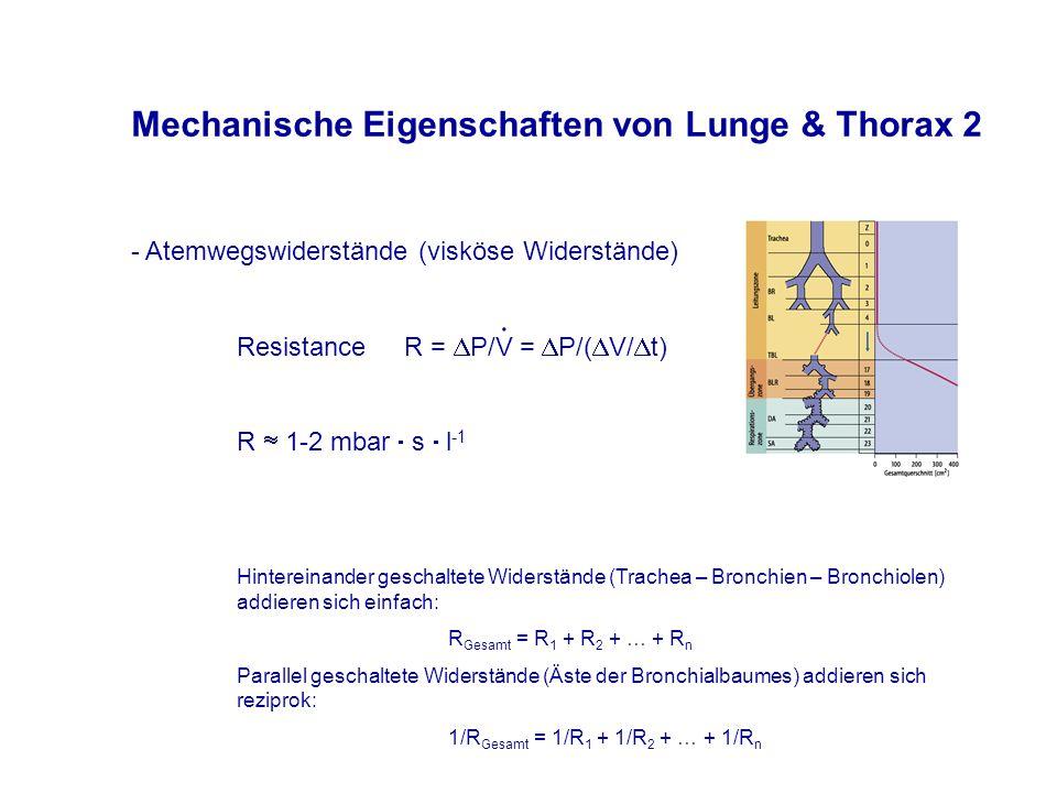 - Atemwegswiderstände (visköse Widerstände) Resistance R =  P/V =  P/(  V/  t) R  1-2 mbar  s  l -1 Hintereinander geschaltete Widerstände (Trachea – Bronchien – Bronchiolen) addieren sich einfach: R Gesamt = R 1 + R 2 + … + R n Parallel geschaltete Widerstände (Äste der Bronchialbaumes) addieren sich reziprok: 1/R Gesamt = 1/R 1 + 1/R 2 + … + 1/R n  Mechanische Eigenschaften von Lunge & Thorax 2